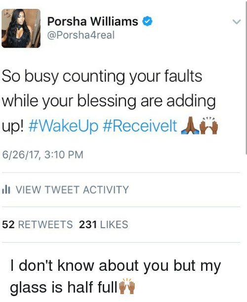 Memes, 🤖, and Glass: Porsha Williams  @Porsha4real  So busy counting your faults  while your blessing are adding  up! #WakeUp #Receivelt JLN  6/26/17, 3:10 PM  lI VIEW TWEET ACTIVITY  52 RETWEETS 231 LIKES I don't know about you but my glass is half full🙌🏾