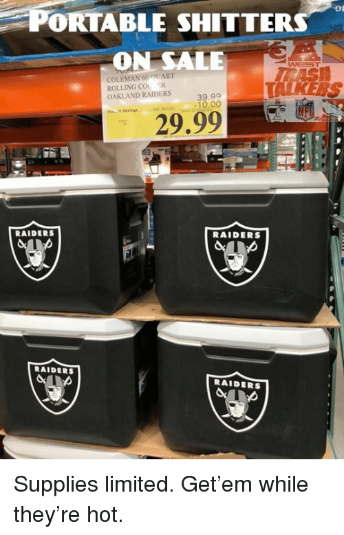 Oakland Raiders: PORTABLE SHITTER  ON SALE  On  COLEMAN 60 UART  ROLLING COO R  OAKLAND RAIDERS  39.99  -10.00  Savings  29.99  RAIDERS  RAIDERS  RAIDERS  RAIDERS ‪Supplies limited. Get'em while they're hot. ‬