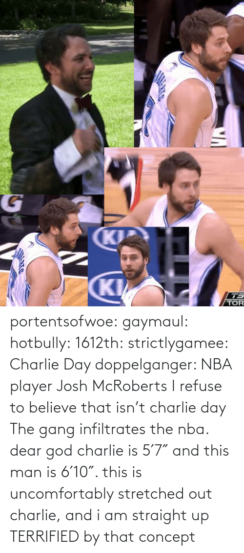 refuse: portentsofwoe:  gaymaul:  hotbully:  1612th:  strictlygamee:  Charlie Day doppelganger: NBA player Josh McRoberts  I refuse to believe that isn't charlie day   The gang infiltrates the nba.  dear god charlie is 5′7″ and this man is 6′10″. this is uncomfortably stretched out charlie, and i am straight up TERRIFIED by that concept