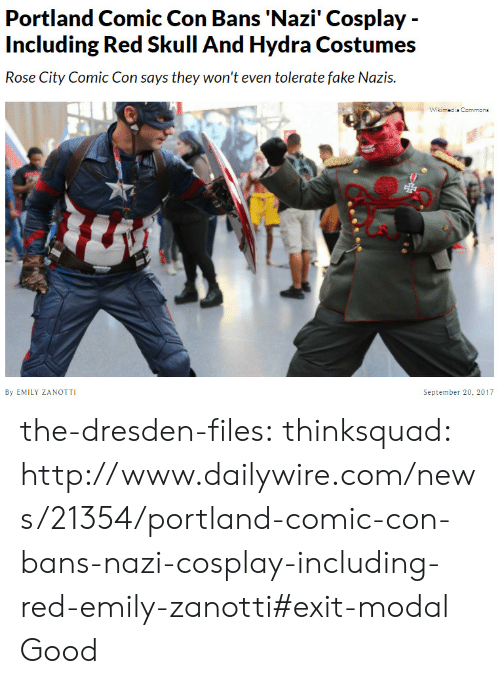 hydra: Portland Comic Con Bans 'Nazi' Cosplay -  Including Red Skull And Hydra Costumes  Rose City Comic Con says they won't even tolerate fake Nazis.  Wikimedis Commone  By EMILY ZANOTTI  September 20, 2017 the-dresden-files:  thinksquad:  http://www.dailywire.com/news/21354/portland-comic-con-bans-nazi-cosplay-including-red-emily-zanotti#exit-modal  Good