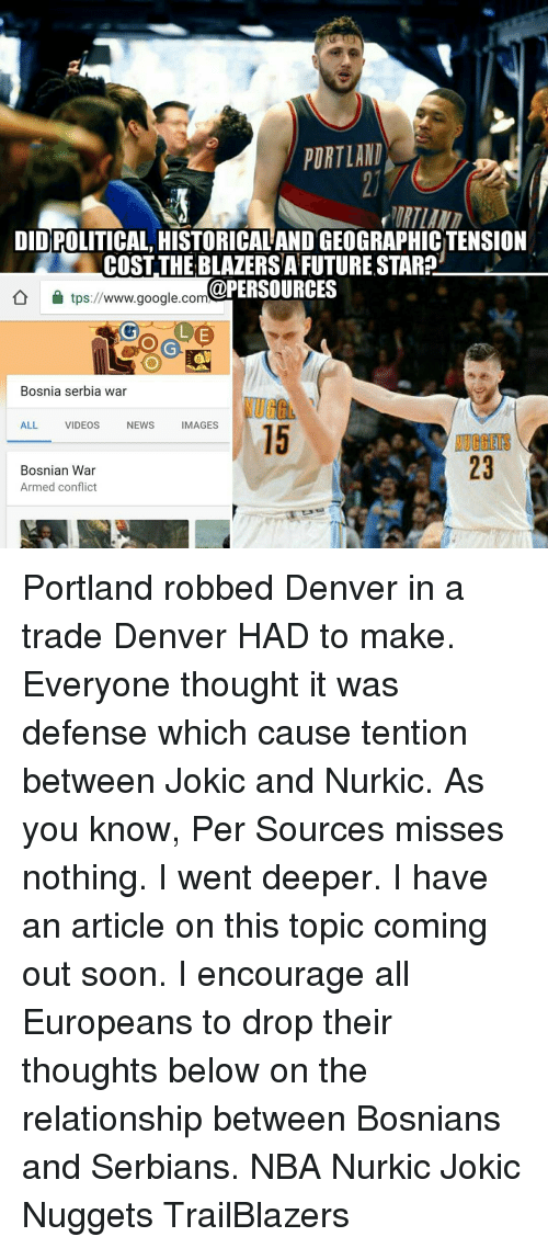 Memes, Denver, and Bosnia: PORTLAND  DIDIPOLITICAL HISTORICALANDGEOGRAPHICTENSION  COSTTHEBLAZERSAFUTURE STAR2  aPERSOURCES  tps://www.google.com  Bosnia serbia war  ALL VIDEOS  NEWS  MAGES  Bosnian War  Armed conflict Portland robbed Denver in a trade Denver HAD to make. Everyone thought it was defense which cause tention between Jokic and Nurkic. As you know, Per Sources misses nothing. I went deeper. I have an article on this topic coming out soon. I encourage all Europeans to drop their thoughts below on the relationship between Bosnians and Serbians. NBA Nurkic Jokic Nuggets TrailBlazers