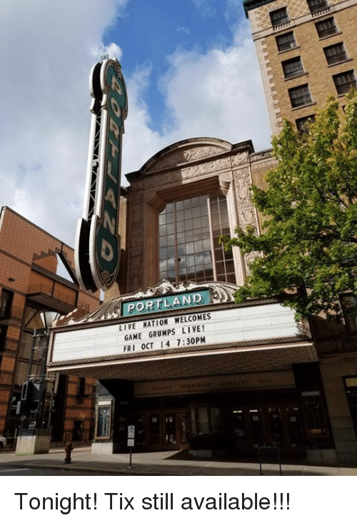 Grumping: PORTLAND  LIVE NATION WELCOMES  GAME GRUMPS LIVE!  FRI OCT I 4 7:30PM Tonight! Tix still available!!!