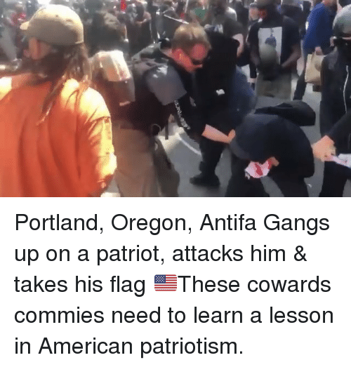 patriot: Portland, Oregon, Antifa Gangs up on a patriot, attacks him & takes his flag 🇺🇸These cowards commies need to learn a lesson in American patriotism.