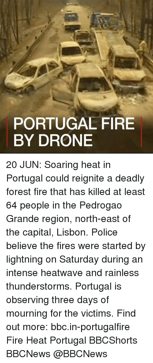 Forest Fire: PORTUGAL FIRE  BY DRONE 20 JUN: Soaring heat in Portugal could reignite a deadly forest fire that has killed at least 64 people in the Pedrogao Grande region, north-east of the capital, Lisbon. Police believe the fires were started by lightning on Saturday during an intense heatwave and rainless thunderstorms. Portugal is observing three days of mourning for the victims. Find out more: bbc.in-portugalfire Fire Heat Portugal BBCShorts BBCNews @BBCNews