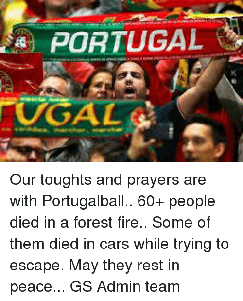 Serbiaball: PORTUGAL Our toughts and prayers are with Portugalball.. 60+ people died in a forest fire.. Some of them died in cars while trying to escape. May they rest in peace...  GS Admin team