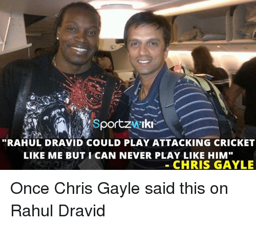 """Gayle: portzHAIki  """"RAHUL DRAVID COULD PLAY ATTACKING CRICKET  LIKE ME BUT I CAN NEVER PLAY LIKE HIM""""  CHRIS GAYLE Once Chris Gayle said this on Rahul Dravid"""