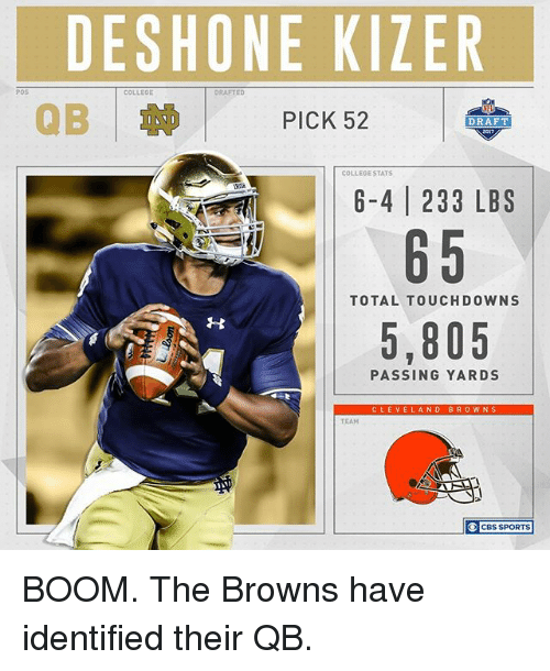 College, Memes, and Sports: POS  DESHONE KIZER  COLLEOE  DRAFTED  PICK 52  DRAFT  COLLEGE STATS  6-4 233 LBS  65  TOTAL TOUCHDOWN  5,805  PASSING YARDS  CLEVE  AND BROWNS  TEAM  CBS SPORTS BOOM. The Browns have identified their QB.