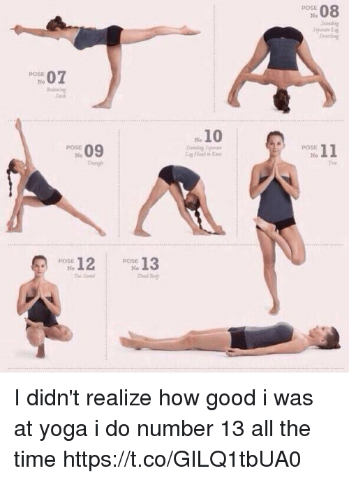 Good, Time, and Yoga: POSE  No  s 08  Pose 07  10  09  POSE  No  POSE  2Ps 13  POSE I didn't realize how good i was at yoga i do number 13 all the time https://t.co/GILQ1tbUA0