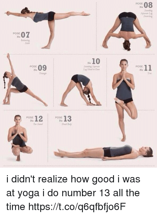 Good, Time, and Yoga: POSE  No  Stondig  POSE  ock  10  No  SE 11  POSE  Tre  POSE  No i didn't realize how good i was at yoga i do number 13 all the time https://t.co/q6qfbfjo6F