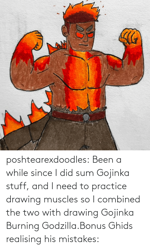 sum: poshtearexdoodles:  Been a while since I did sum Gojinka stuff, and I need to practice drawing muscles so I combined the two with drawing Gojinka Burning Godzilla.Bonus Ghids realising his mistakes: