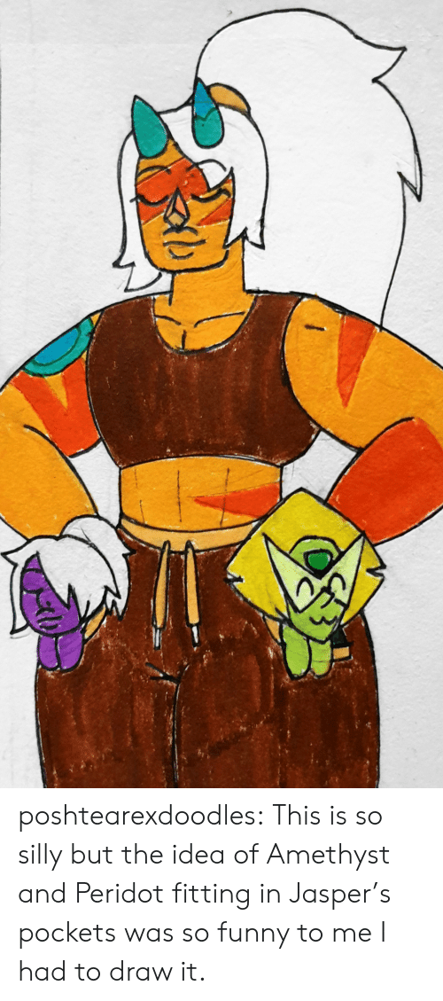 pockets: poshtearexdoodles:  This is so silly but the idea of Amethyst and Peridot fitting in Jasper's pockets was so funny to me I had to draw it.