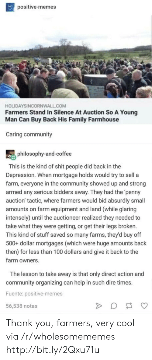 auction: positive-memes  HOLIDAYSINCORNWALL.COM  Farmers Stand In Silence At Auction So A Young  Man Can Buy Back His Family Farmhouse  Caring community  philosophy-and-coffee  This is the kind of shit people did back in the  Depression. When mortgage holds would try to sell a  farm, everyone in the community showed up and strong  armed any serious bidders away. They had the 'penny  auction' tactic, where farmers would bid absurdly small  amounts on farm equipment and land (while glaring  intensely) until the auctioneer realized they needed to  take what they were getting, or get their legs broken.  This kind of stuff saved so many farms, they'd buy off  500+ dollar mortgages (which were huge amounts back  then) for less than 100 dollars and give it back to the  farm owners  The lesson to take away is that only direct action and  community organizing can help in such dire times  Fuente: positive-memes  56,538 notas Thank you, farmers, very cool via /r/wholesomememes http://bit.ly/2Qxu71u