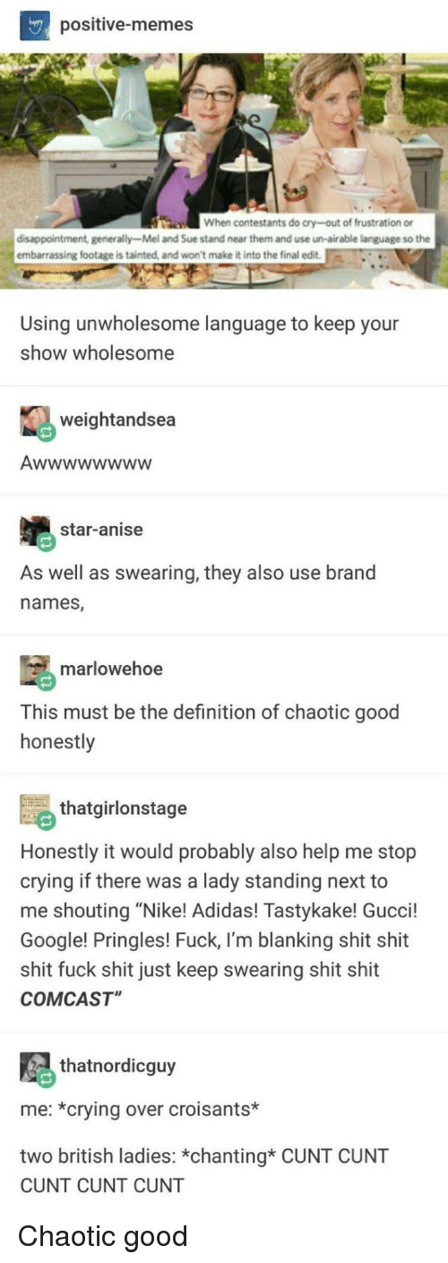 """Chaotic Good: positive-memes  n  When contestants do cry-out of frustration or  disappointment, generally-Mel and Sue stand near them and use un-airable language so the  embarrassing footage is tainted, and won't make it into the final edit  Using unwholesome language to keep your  show wholesome  weightandsea  star-anise  As well as swearing, they also use brand  names,  marlowehoe  This must be the definition of chaotic good  honestly  thtgirlonstage  Honestly it would probably also help me stop  crying if there was a lady standing next to  me shouting """"Nike! Adidas! Tastykake! Gucci!  Google! Pringles! Fuck, I'm blanking shit shit  shit fuck shit just keep swearing shit shit  COMCAST""""  thatnordicguy  me: *crying over croisants*  two british ladies: *chanting* CUNT CUNT  CUNT CUNT CUNT Chaotic good"""