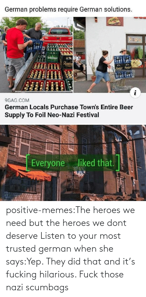 german: positive-memes:The heroes we need but the heroes we dont deserve   Listen to your most trusted german when she says:Yep. They did that and it's fucking hilarious. Fuck those nazi scumbags