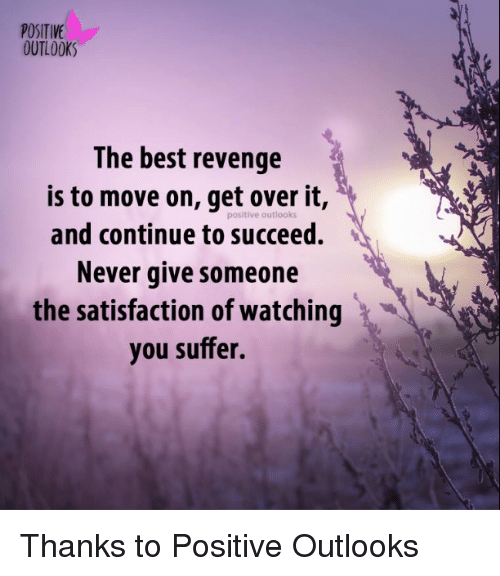 Memes, Revenge, and Outlook: POSITIVE  OUTLOOK  The best revenge  is to move on, get it,  positive outlooks  and continue to succeed.  Never give someone  the satisfaction of watching  you suffer. Thanks to Positive Outlooks