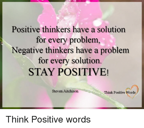 Memes, 🤖, and Think: Positive thinkers have a solution  for every problem  Negative thinkers have a problem  for every solution.  STAY POSITIVE!  Steven Aitchison  Think Positive Words Think Positive words