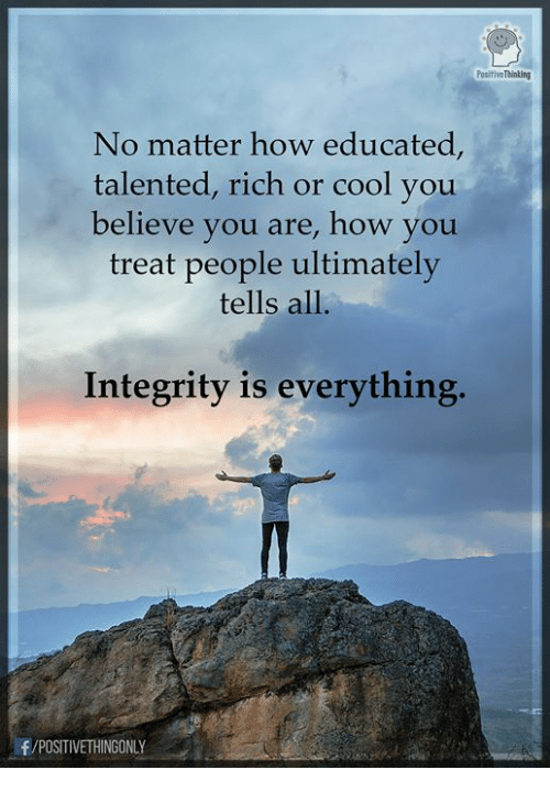 Memes, Cool, and Integrity: Positive Thinting  No matter how educated,  talented, rich or cool you  believe you are, how you  treat people ultimately  tells all.  Integrity is everything.  /POSITIVETHINGONLY