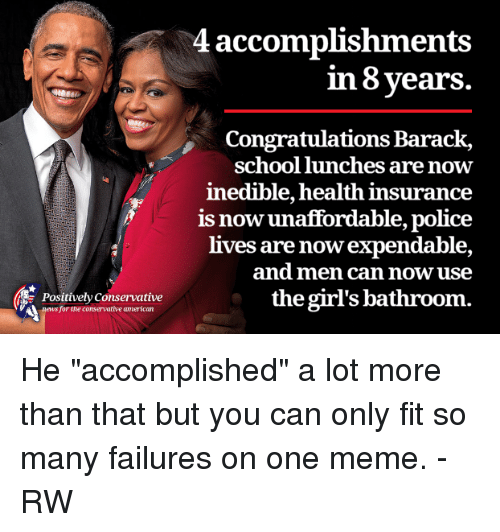 """School Lunch: Positively Conservative  ews for the conservative american  4 accomplishments  in 8 years.  Congratulations Barack,  school lunches are now  inedible, health insurance  is unaffordable, police  now lives are nowexpendable,  and men can now use  the girl's bathroom. He """"accomplished"""" a lot more than that but you can only fit so many failures on one meme. - RW"""