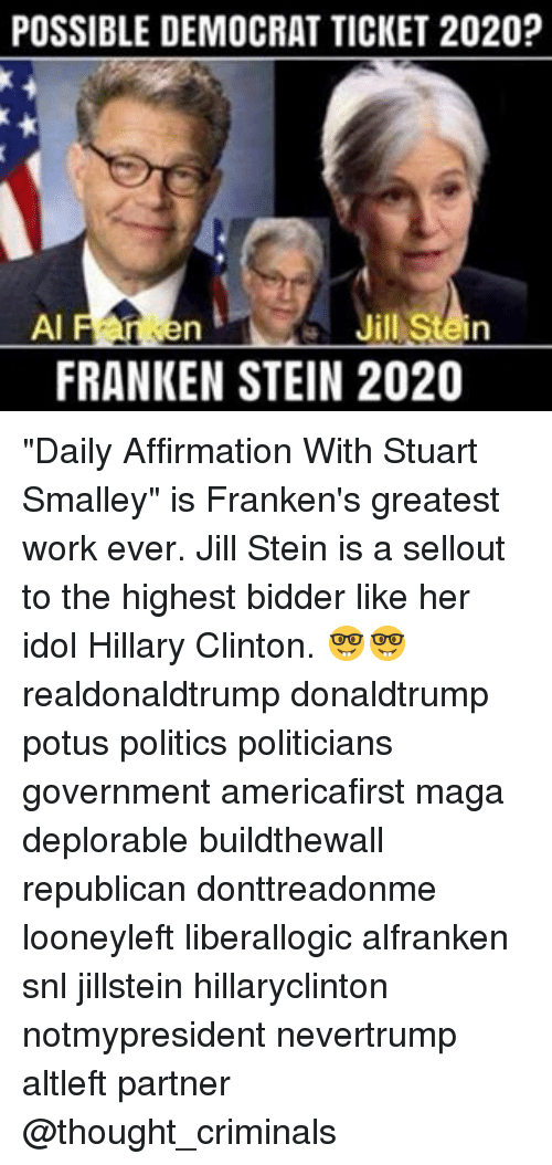 "stuart smalley: POSSIBLE DEMOCRAT TICKET 2020?  AI  Jill Stein  FRANKENSTEIN 2020 ""Daily Affirmation With Stuart Smalley"" is Franken's greatest work ever. Jill Stein is a sellout to the highest bidder like her idol Hillary Clinton. 🤓🤓 realdonaldtrump donaldtrump potus politics politicians government americafirst maga deplorable buildthewall republican donttreadonme looneyleft liberallogic alfranken snl jillstein hillaryclinton notmypresident nevertrump altleft partner @thought_criminals"