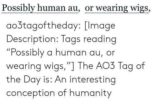 "Possibly: Possibly human au, or wearing wigs, ao3tagoftheday:  [Image Description: Tags reading ""Possibly a human au, or wearing wigs,""]  The AO3 Tag of the Day is: An interesting conception of humanity"