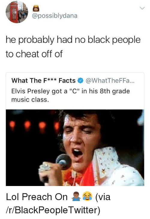 """Elvis Presley: possiblydana  he probably had no black people  to cheat off of  What The F* Facts @WhatTheFFa...  Elvis Presley got a """"C"""" in his 8th grade  music class. <p>Lol Preach On 🤷🏾♂️😂 (via /r/BlackPeopleTwitter)</p>"""
