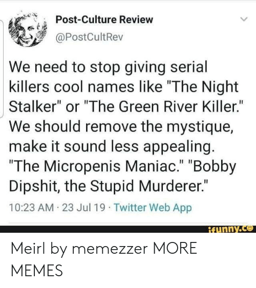 "Murderer: Post-Culture Review  @PostCultRev  We need to stop giving serial  killers cool names like ""The Night  Stalker"" or ""The Green River Killer.""  We should remove the mystique  make it sound less appealing.  ""The Micropenis Maniac."" ""Bobby  Dipshit, the Stupid Murderer.""  10:23 AM 23 Jul 19 Twitter Web App  ifunny.co Meirl by memezzer MORE MEMES"