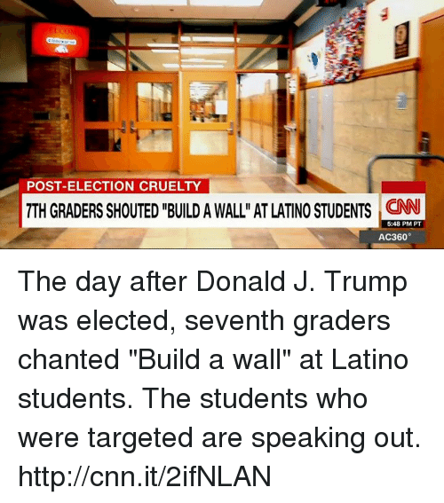"""Latinos, Memes, and Target: POST-ELECTION CRUELTY  7TH GRADERS SHOUTED BUILD A WALLn AT LATINO STUDENTS CNN  5:48 PM PT  AC360° The day after Donald J. Trump was elected, seventh graders chanted """"Build a wall"""" at Latino students. The students who were targeted are speaking out. http://cnn.it/2ifNLAN"""