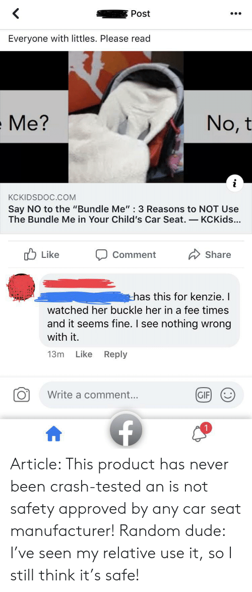 "Littles: Post  Everyone with littles. Please read  No, t  Me?  KCKIDSDOC.COM  Say NO to the ""Bundle Me"" : 3 Reasons to NOT Use  The Bundle Me in Your Child's Car Seat.-KCKids...  Like  Share  Comment  has this for kenzie. I  watched her buckle her in a fee times  and it seems fine. I see nothing wrong  with it.  Like Reply  13m  Write a comment...  GIF Article: This product has never been crash-tested an is not safety approved by any car seat manufacturer! Random dude: I've seen my relative use it, so I still think it's safe!"