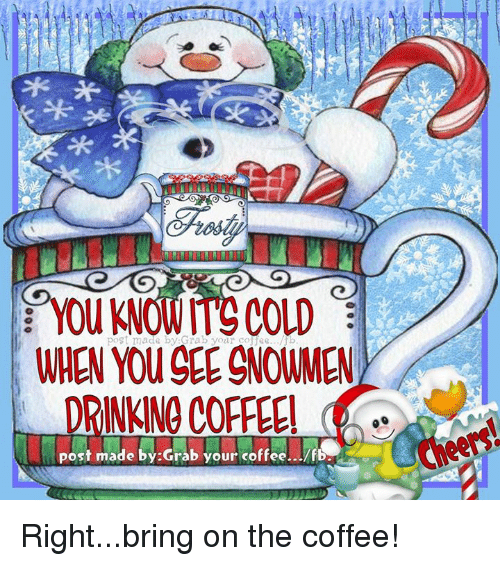 Post Mades: post made by Grab your cofee.../b  WHEN YOUGEE gNOMMEN  DRINKNO COFFEE!  post made by Grab your coffee.. /fB. Right...bring on the coffee!