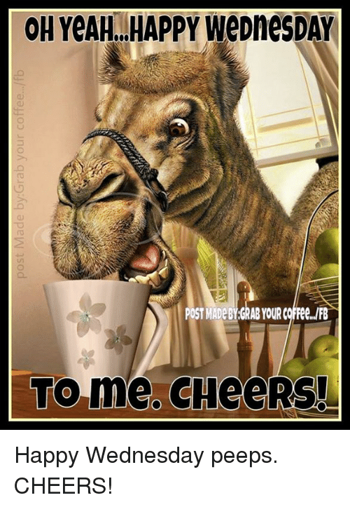 Post Mades: Post Made by:Grab your coffee.../fb  ON YeAH...HAPPY WeDneSDAY  POST MADEBYchABYOURCofree.m  ome. CHeeRSL Happy  Wednesday peeps. CHEERS!