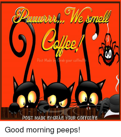 Post Mades: Post Made rab your coffee  POST MADE BY GRAB YOUR COFFEE FB Good morning peeps!