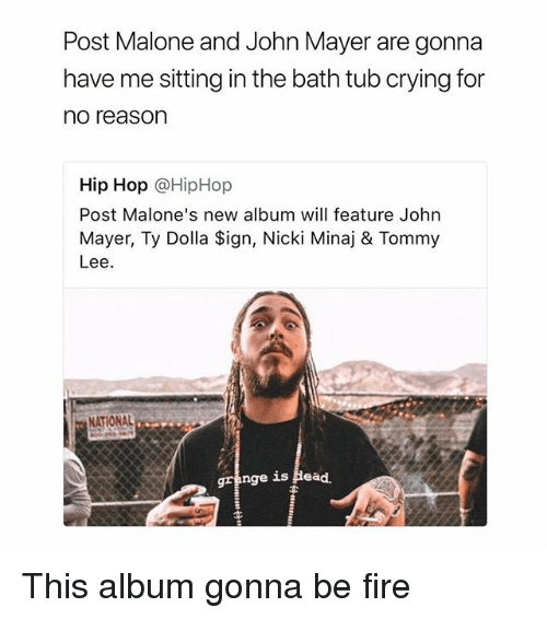 Crying, Fire, and Head: Post Malone and John Mayer are gonna  have me sitting in the bath tub crying for  no reason  Hip Hop @HipHop  Post Malone's new album will feature John  Mayer, Ty Dolla Sign, Nicki Minaj & Tommy  Lee.  (0  NATIONAL  gra  nge is Head. This album gonna be fire