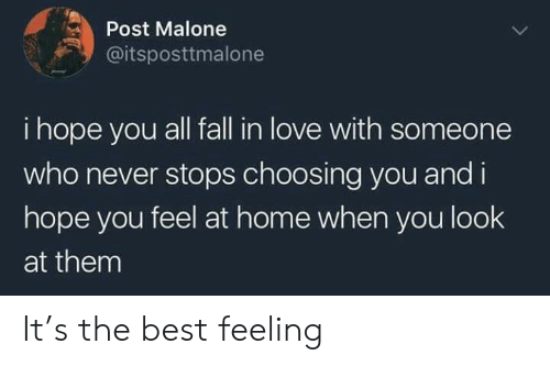 Post Malone: Post Malone  @itsposttmalone  i hope you all fall in love with someone  who never stops choosing you and i  hope you feel at home when you look  at them It's the best feeling