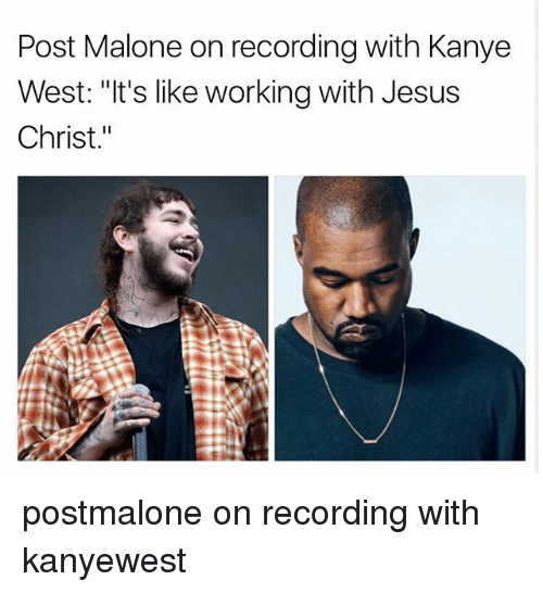 "wests: Post Malone on recording with Kanye  West: ""It's like working with Jesus  Christ."" postmalone on recording with kanyewest"