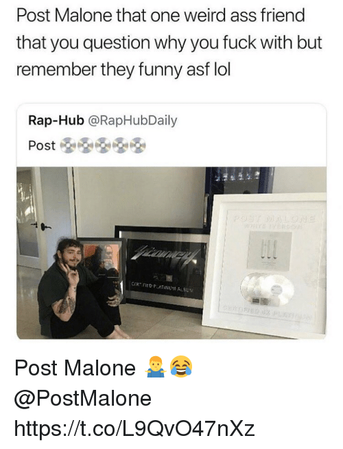 Ass, Funny, and Lol: Post Malone that one weird ass friend  that you question why you fuck with but  remember they funny asf lol  Rap-Hub @RapHubDaily Post Malone 🤷‍♂️😂 @PostMalone https://t.co/L9QvO47nXz