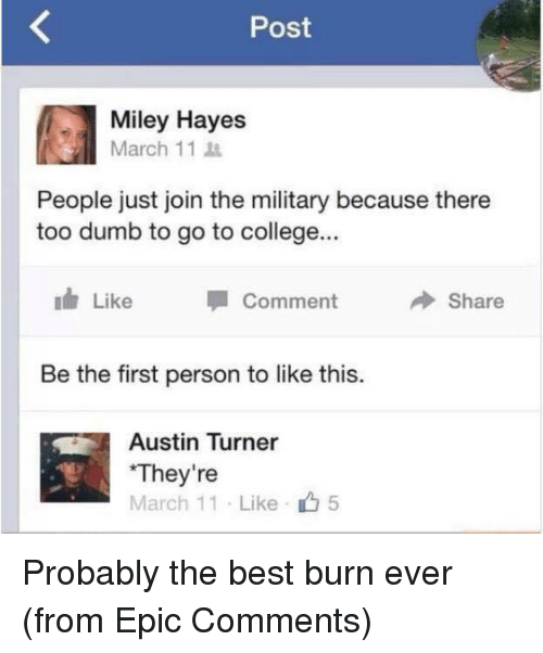 Best Burns: Post  Miley Hayes  March 11  People just join the military because there  too dumb to go to college...  Like  Share  Comment  Be the first person to like this.  Austin Turner  They're  March 11 Like 5 Probably the best burn ever  (from Epic Comments)
