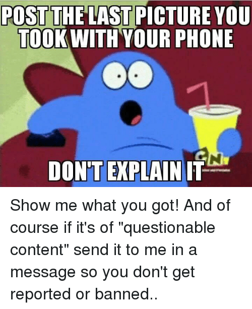 """Memes, Phone, and Content: POST THE LAST PICTURE YOU  TOOK WITH YOUR PHONE  Co  DON'T EXPLAIN IT Show me what you got! And of course if it's of """"questionable content"""" send it to me in a message so you don't get reported or banned.."""