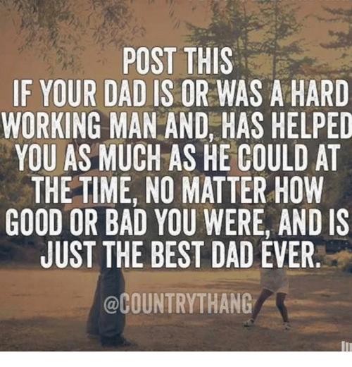 a hard working man: POST THIS  IF YOUR DAD IS OR WAS A HARD  WORKING MAN AND, HAS HELPED  YOU AS MUCH AS HE COULD AT  THE TIME, NO MATTER HOW  GOOD OR BAD YOU WERE, AND IS  JUST THE BEST DAD EVER  @COUNTRYTHANG