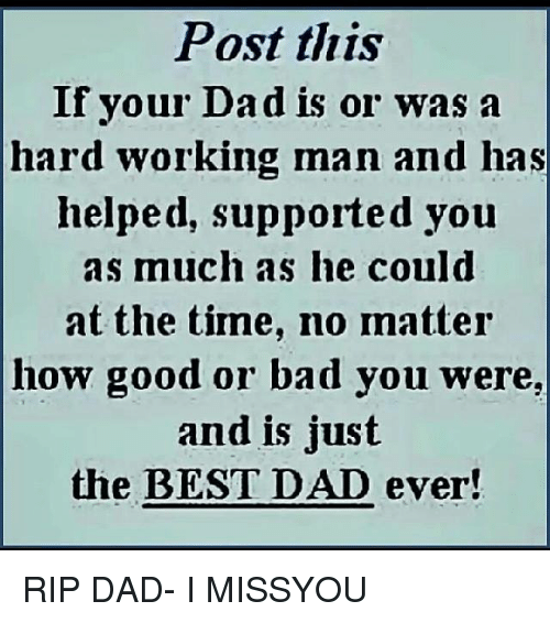 a hard working man: Post this  If your Dadis or Was a  hard working man and has  helped, supported you  as much as he could  at the time, no matter  how good or bad you were,  and is just  the BEST DAD ever! RIP DAD- I MISSYOU