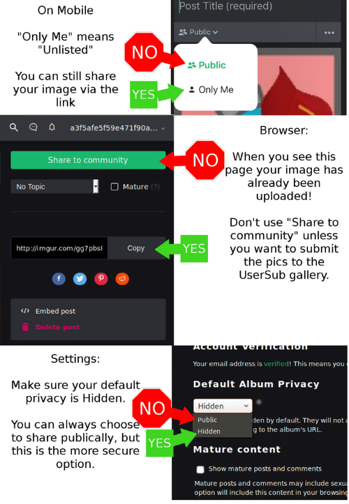 """Usersub: Post Title (required)  On Mobile  Public  """"Only Me"""" means  """"Unlisted""""  NO  &Public  You can still share  your image via the  link  Only Me  YES  a3f5afe5f59e47 1f9 0 a . ..  Browser:  NO When you see this  page your image has  already been  uploaded!  Share to community  Mature (?)  No Topic  Don't use """"Share to  community"""" unless  YES  you want to submit  the pics to the  UserSub gallery.  http://imgur.com/gg7 pbs  Copy  </>Embed post  Delete post  NOnealMDA JUnopow.  Settings:  Your email address is verified! This means you  Default Album Privacy  Make sure your default  privacy is Hidden.  NO  Hidden  Public  den by default. They will not  You can always choosè  to share publically, but yES  g to the album's URL.  Hidden  this is the more secure  Mature content  option.  Show mature posts and comments  Mature posts and comments may include sexu  option will include this content in your browsing"""