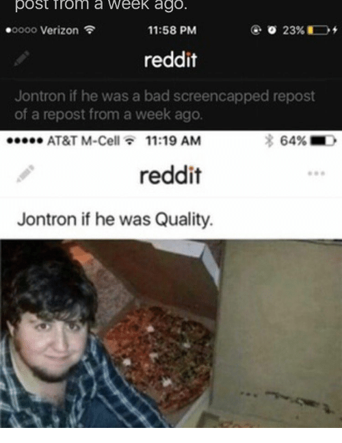 Memes, Verizon, and At&t: post Tronm a Week ago.  .oooo Verizon  11:58 PM  23%  reddit  Jontron if he was a bad screencapped repost  of a repost from a week ago.  eeeee AT&T M-Cell  11:19 AM  64%  reddit  Jontron if he was Quality.