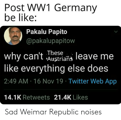 """16 Nov: Post WW1 Germany  be like:  Pakalu Papito  @pakalupapitow  why can't These  """"Austrians  leave me  like everything else does  2:49 AM · 16 Nov 19 · Twitter Web App  14.1K Retweets 21.4K Likes Sad Weimar Republic noises"""