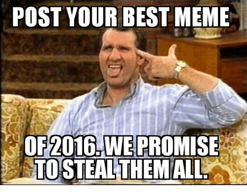 Memes, 🤖, and Best Memes: POST YOUR BEST MEME  OF 2016, WE PROMISE  TOESTEALTHE MALL.