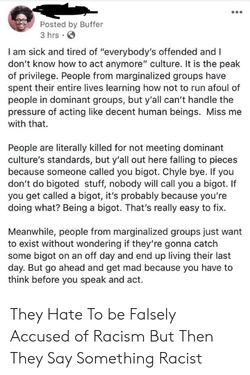"Get Mad: Posted by Buffer  3 hrs .  I am sick and tired of ""everybody's offended and I  don't know how to act anymore"" culture. It is the peak  of privilege. People from marginalized groups have  spent their entire lives learning how not to run afoul of  people in dominant groups, but y'all can't handle the  pressure of acting like decent human beings. Miss me  with that.  People are literally killed for not meeting dominant  culture's standards, but y'all out here falling to pieces  because someone called you bigot. Chyle bye. If you  don't do bigoted stuff, nobody will call you a bigot. If  you get called a bigot, it's probably because you're  doing what? Being a bigot. That's really easy to fix.  Meanwhile, people from marginalized groups just want  to exist without wondering if they're gonna catch  some bigot on an off day and end up living their last  day. But go ahead and get mad because you have to  think before you speak and act. They Hate To be Falsely Accused of Racism But Then They Say Something Racist"