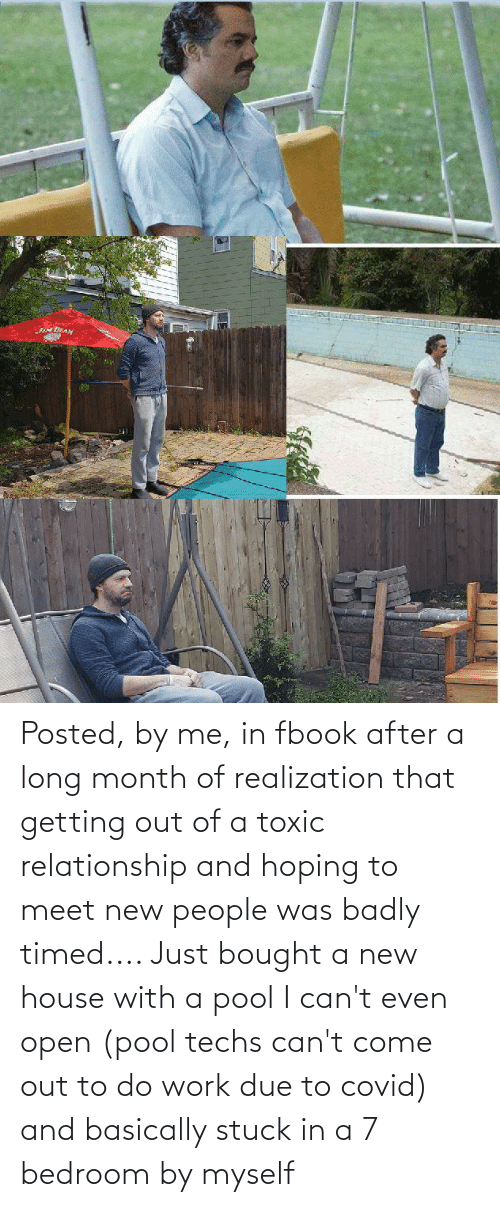 Getting Out: Posted, by me, in fbook after a long month of realization that getting out of a toxic relationship and hoping to meet new people was badly timed.... Just bought a new house with a pool I can't even open (pool techs can't come out to do work due to covid) and basically stuck in a 7 bedroom by myself