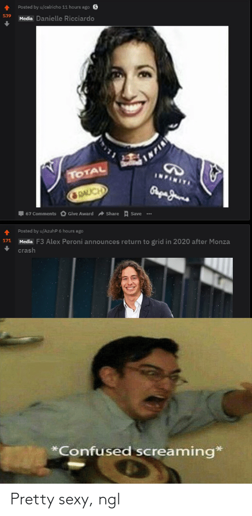 danielle: Posted by u/calricho 11 hours ago S  539  Media Danielle Ricciardo  TOTAL  INFINITA  GRAUCH  I 67 Comments O Give Award  Share + Save  Posted by u/AzuhP 6 hours ago  171  Media F3 Alex Peroni announces return to grid in 2020 after Monza  crash  *Confused screaming* Pretty sexy, ngl