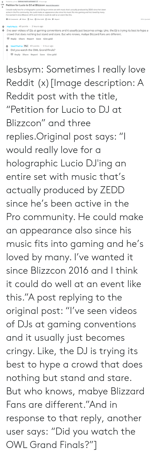 """Blizzcon: Posted by u/irvw defense matrix activated :3 4 hours ago  1.8k Petition for Lucio to DJ at Blizzcon News & Discussion  I would really love for a holographic Lucio DJ'ing an entire set with music that's actually produced by ZEDD since he's been  active in the Pro community. He could make an appearance also since his music fits into gaming and he's loved by many  I've wanted it since Blizzcon 2016 and I think it could do well at an event like this  by many.  2016 and I think t ould do well at an event lke  89 Comments  Share A save O Give Gold ø Hide-Report  95% Upvoted   MarkMaxis 45 points 2 hours ago  I've seen videos of DJs at gaming conventions and it usually just becomes cringy. Like, the DJ is trying its best to hype a  crowd that does nothing but stand and stare. But who knows, mabye Blizzard Fans are different.  Reply Share Report Save Give gold  SleetTheFox Mei 49 points 1 hour ago  Did you watch the OWL Grand Finals?  Џ Reply Share Report Save Give gold lesbsym:  Sometimes I really love Reddit (x)[Image description: A Reddit post with the title, """"Petition for Lucio to DJ at Blizzcon"""" and three replies.Original post says: """"I would really love for a holographic Lucio DJ'ing an entire set with music that's actually produced by ZEDD since he's been active in the Pro community. He could make an appearance also since his music fits into gaming and he's loved by many. I've wanted it since Blizzcon 2016 and I think it could do well at an event like this.""""A post replying to the original post: """"I've seen videos of DJs at gaming conventions and it usually just becomes cringy. Like, the DJ is trying its best to hype a crowd that does nothing but stand and stare. But who knows, mabye Blizzard Fans are different.""""And in response to that reply, another user says:""""Did you watch the OWL Grand Finals?""""]"""