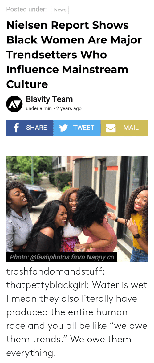 "mainstream: Posted under: News  Nielsen Report Shows  Black Women Are Major  Trendsetters Who  Influence Mainstream  Culture  Blavity Team  under a min 2 years ago  SHARETWEET  MAIL  Photo:@fashphotos from Nappy.co trashfandomandstuff:  thatpettyblackgirl:  Water is wet   I mean they also literally have produced the entire human race and you all be like ""we owe them trends."" We owe them everything."