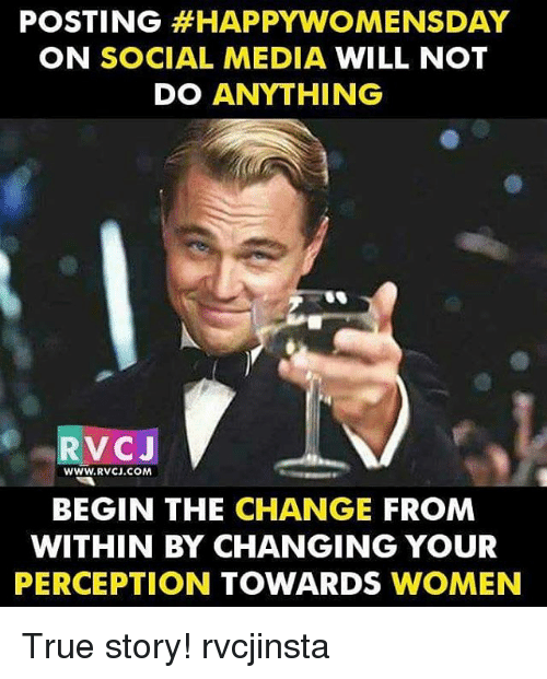 Womensday: POSTING HAPPY WOMENSDAY  ON SOCIAL MEDIA  WILL NOT  DO ANYTHING  RVCJ  WWW.RVCJ COMA  BEGIN THE CHANGE  FROM  WITHIN BY CHANGING YOUR  PERCEPTION  TOWARDS  WOMEN True story! rvcjinsta