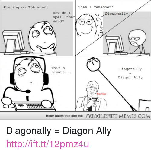 "memes: Posting on ToA when:  Then I remember:  How do I  spell that  word?  Diagonally  Wait a  minute.. .  Diagonally  Diagon Ally  T Story  Hitler hated this site too  MUGGLENET MEMES.COM <p>Diagonally = Diagon Ally <a href=""http://ift.tt/12pmz4u"">http://ift.tt/12pmz4u</a></p>"